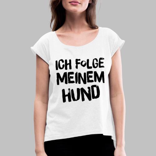 Ich folge meinem Hund - Frauen T-Shirt mit gerollten Ärmeln
