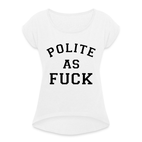POLITE_AS_FUCK - Women's T-Shirt with rolled up sleeves