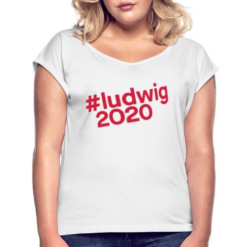#ludwig2020 - Frauen T-Shirt mit gerollten Ärmeln
