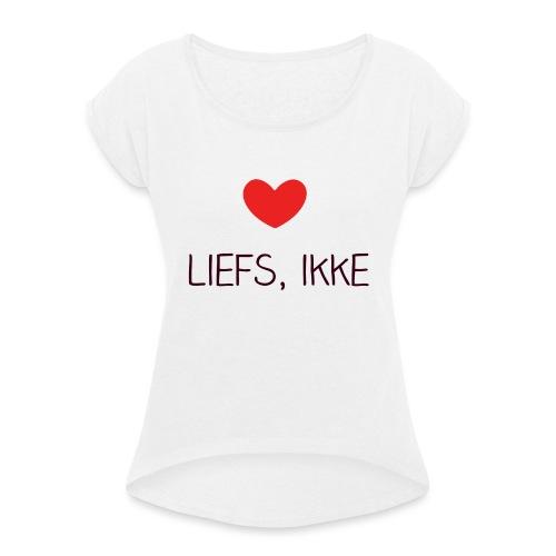 Liefs, ikke (kindershirt) - Vrouwen T-shirt met opgerolde mouwen