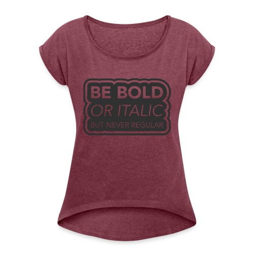 Be bold, or italic but never regular - Vrouwen T-shirt met opgerolde mouwen