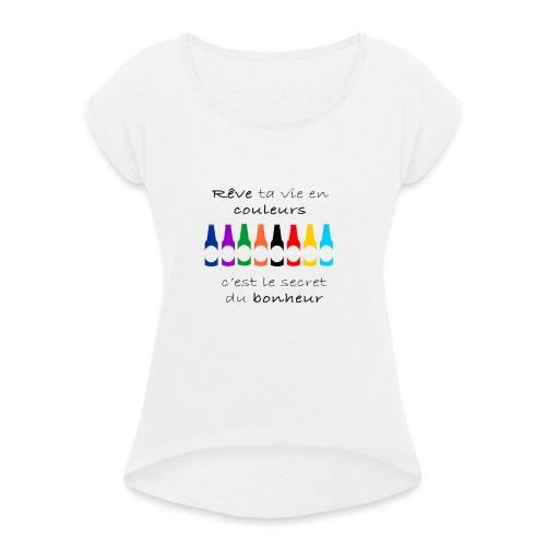 Rêve ta vie en couleurs c'est le secret du bonheur - T-shirt à manches retroussées Femme
