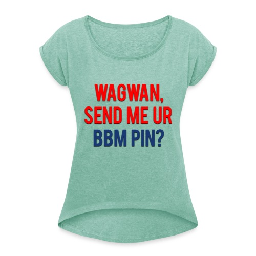 Wagwan Send BBM Clean - Women's T-Shirt with rolled up sleeves