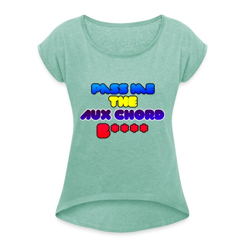 Pass me the AUX chord B**** - Women's T-Shirt with rolled up sleeves
