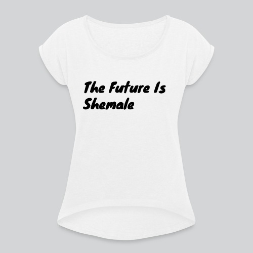 Shemale 2 - Women's T-Shirt with rolled up sleeves
