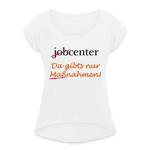 jobcenter - da gibts nur Maßnahmen! Kein Job - Frauen T-Shirt mit gerollten Ärmeln
