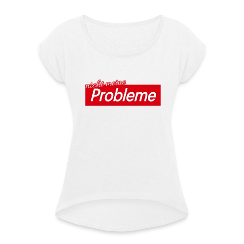 Nicht meine Probleme - Frauen T-Shirt mit gerollten Ärmeln