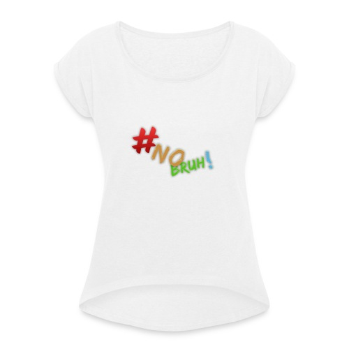 #NoBruh T-shirt - Women - Women's T-Shirt with rolled up sleeves