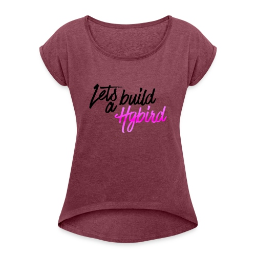 Lets Build A hybrid - Women's T-Shirt with rolled up sleeves