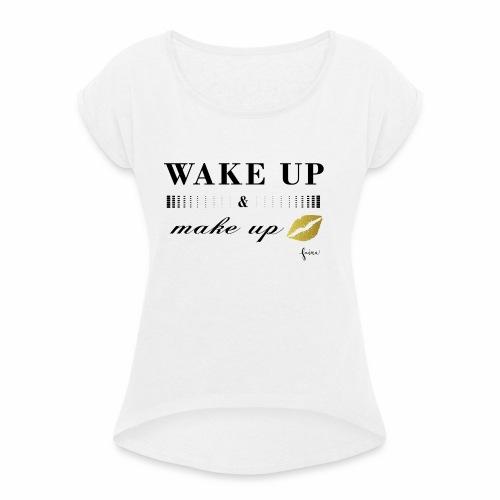 wake up and make up - Frauen T-Shirt mit gerollten Ärmeln