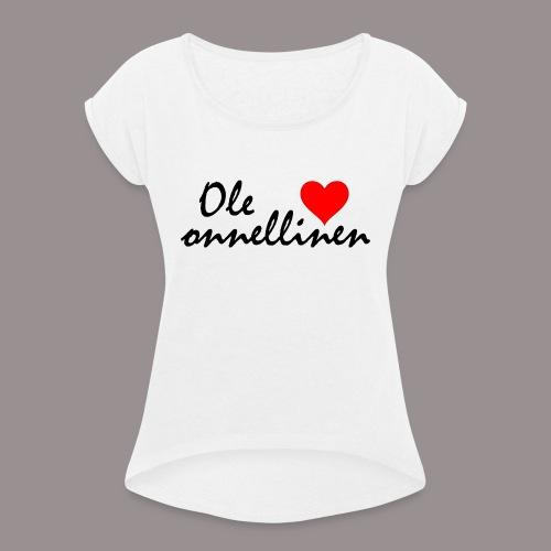 Ole onnellinen - Naisten T-paita, jossa rullatut hihat