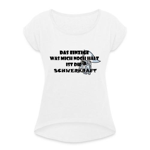 Die Schwerkraft alleine hält dich auf. - Frauen T-Shirt mit gerollten Ärmeln