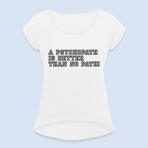 Psychopath is better than - Frauen T-Shirt mit gerollten Ärmeln