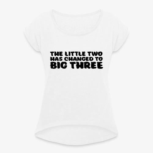 the little two has changed to big three - Naisten T-paita, jossa rullatut hihat