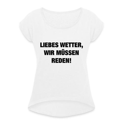 Liebes Wetter wir müssen reden (Spruch) - Frauen T-Shirt mit gerollten Ärmeln