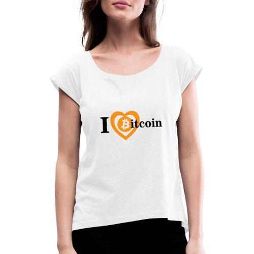 I Love Bitcoin - Frauen T-Shirt mit gerollten Ärmeln