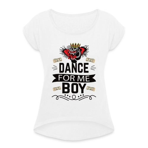 Dance for me boy - Women's T-Shirt with rolled up sleeves
