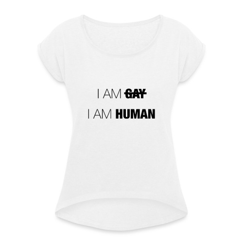 I AM GAY - I AM HUMAN - Women's T-Shirt with rolled up sleeves