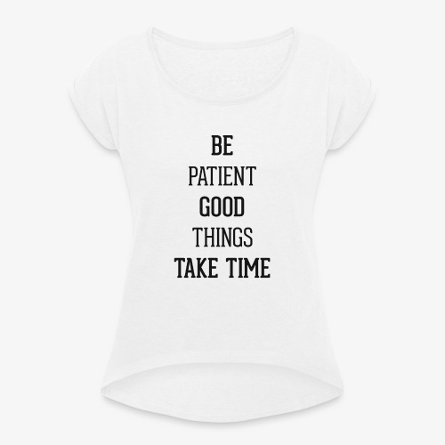 BE PATIENT, GOOD THINGS TAKE TIME - Women's T-Shirt with rolled up sleeves