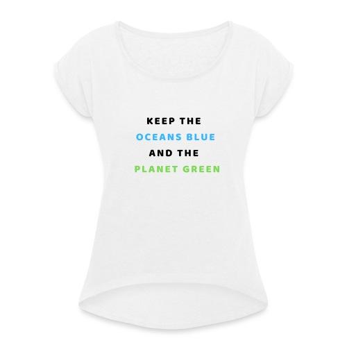 KEEP THE OCEANS BLUE AND THE PLANET GREEN - Frauen T-Shirt mit gerollten Ärmeln