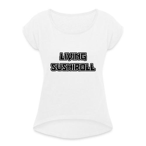 Living Sushiroll - Frauen T-Shirt mit gerollten Ärmeln