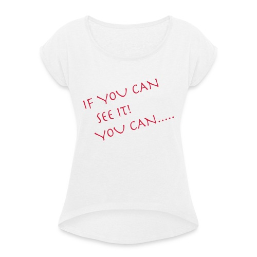 If You Can See It! You Can...... - Women's T-Shirt with rolled up sleeves