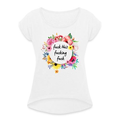 Fuck this fucking fuck - Naisten T-paita, jossa rullatut hihat