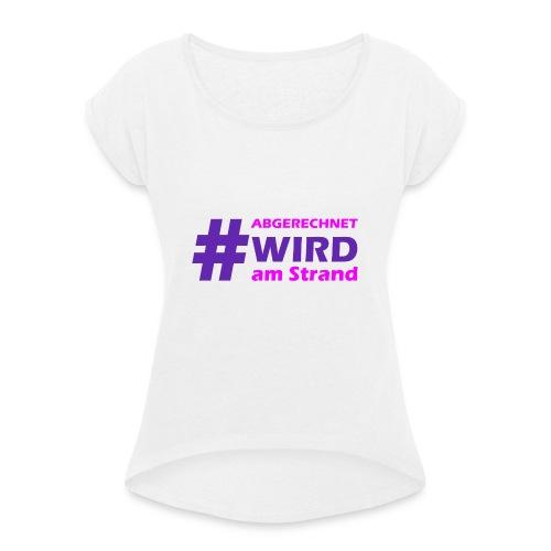 abgerechnetwirdamstrand 4 - Frauen T-Shirt mit gerollten Ärmeln