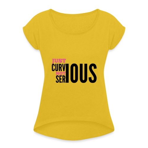 '' JUST CURVIOUS - NOT SERIOUS '' - Women's T-Shirt with rolled up sleeves