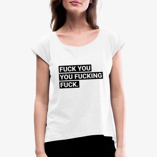 Fuck you you fucking fuck - Frauen T-Shirt mit gerollten Ärmeln
