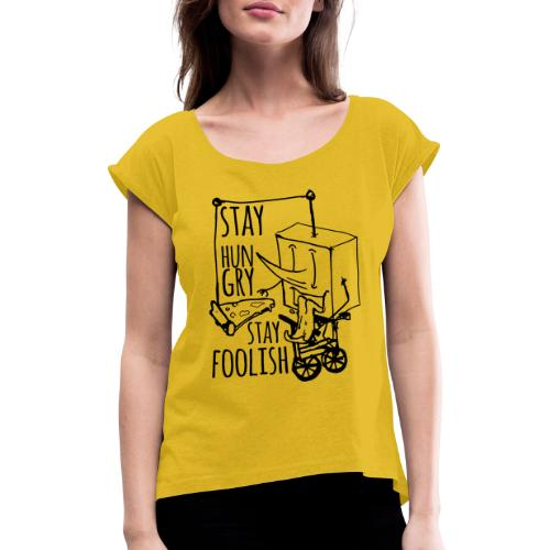stay hungry stay foolish - Women's T-Shirt with rolled up sleeves