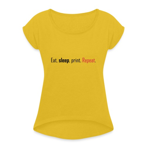Eat, sleep, print. Repeat. - Women's T-Shirt with rolled up sleeves