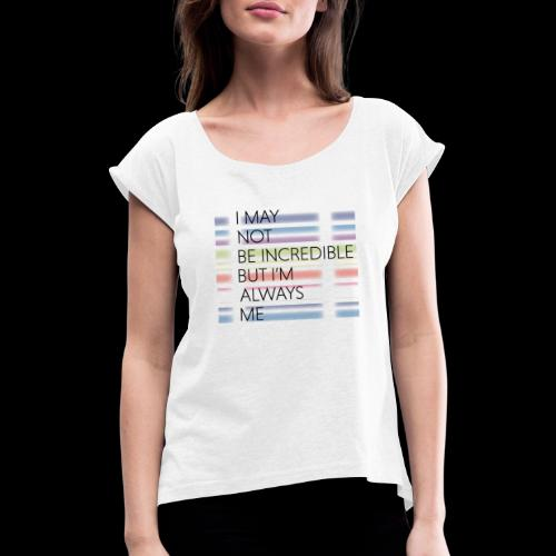 I may not be incredible - Women's T-Shirt with rolled up sleeves