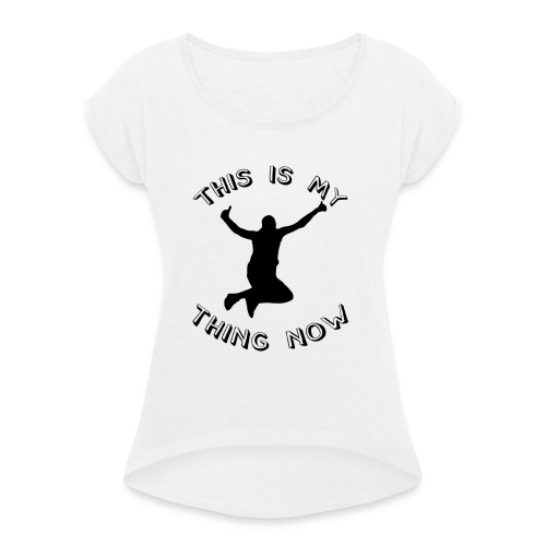 The 'This Is My Thing Now' Classic - Women's T-Shirt with rolled up sleeves