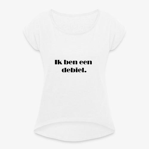 Ik ben een debiel - Vrouwen T-shirt met opgerolde mouwen