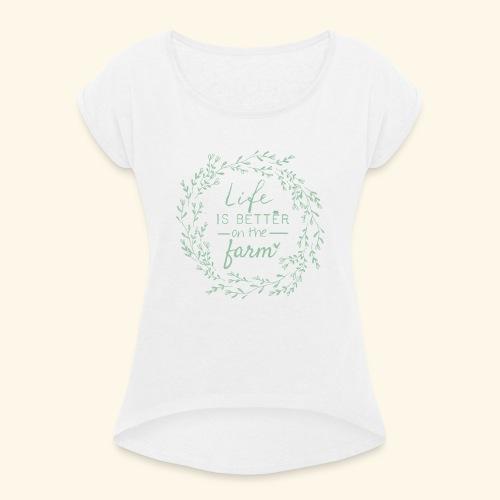 Life is better on the farm - Frauen T-Shirt mit gerollten Ärmeln