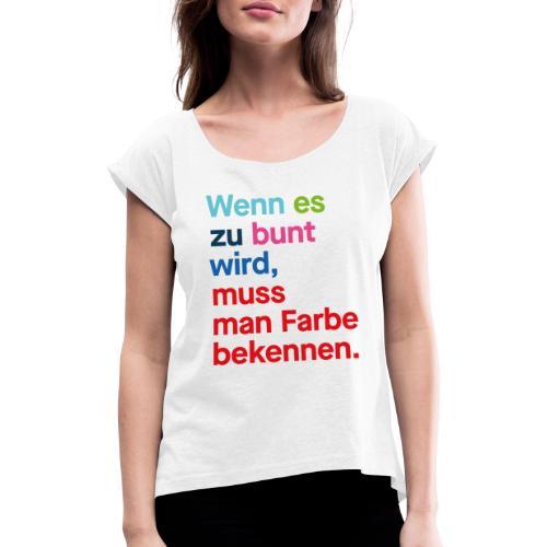 Wenn es zu bunt wird, muss man Farbe bekennen. - Frauen T-Shirt mit gerollten Ärmeln