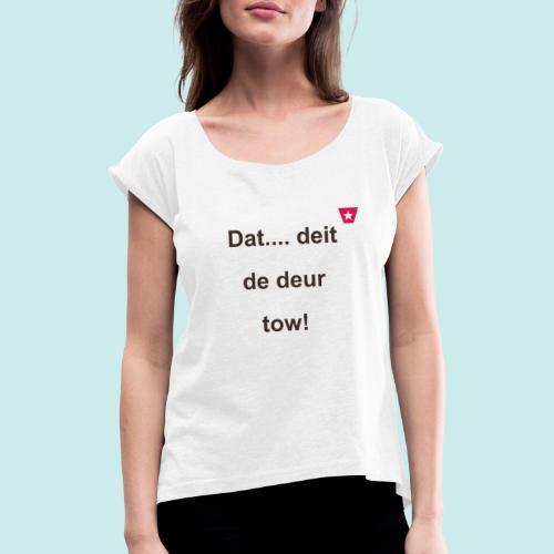 Dat deit de deur tow def ms verti b - Vrouwen T-shirt met opgerolde mouwen