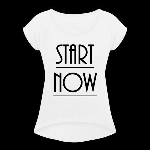 start now - Frauen T-Shirt mit gerollten Ärmeln
