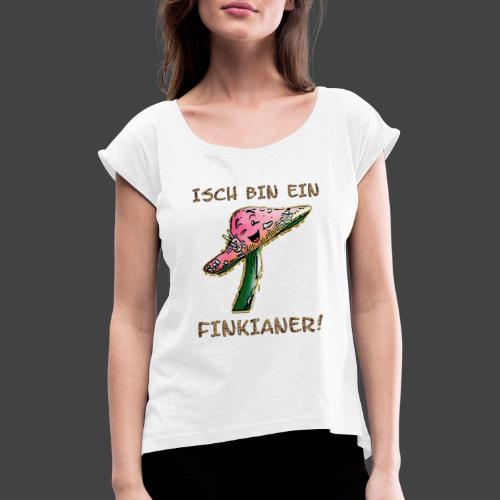 Isch bin ein Finkianer - Frauen T-Shirt mit gerollten Ärmeln