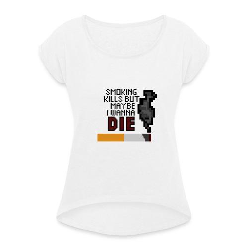 Smoking kills, but maybe i wanna die - Naisten T-paita, jossa rullatut hihat