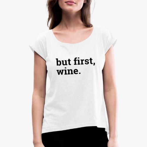 But first wine - Frauen T-Shirt mit gerollten Ärmeln