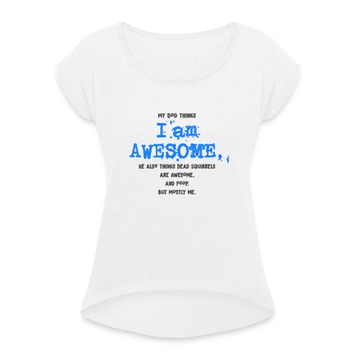 My Dog thinks I am Awesome - Women's T-Shirt with rolled up sleeves