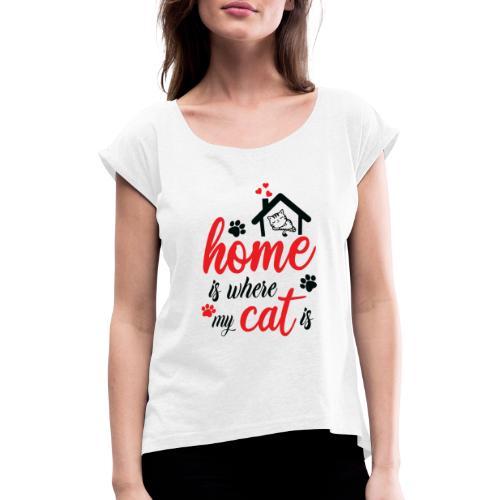 Home is where my cat is - Frauen T-Shirt mit gerollten Ärmeln