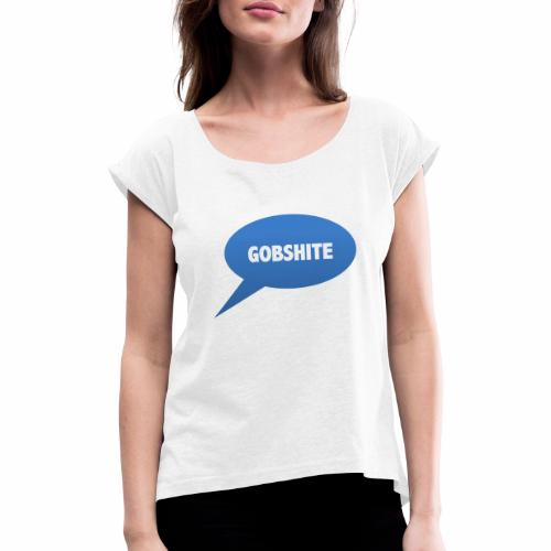 Gobshite - Women's T-Shirt with rolled up sleeves