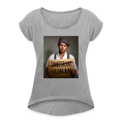 Immigrants are human - Women's T-Shirt with rolled up sleeves