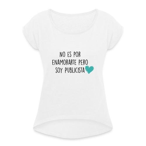 No es por enamorarte pero soy publicista - Camiseta con manga enrollada mujer