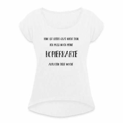 Referendariat Kopierkarte - Frauen T-Shirt mit gerollten Ärmeln