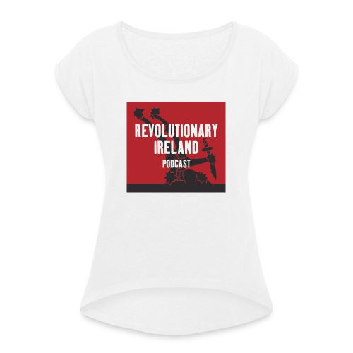 Revolutionary Ireland Podcast - Women's T-Shirt with rolled up sleeves