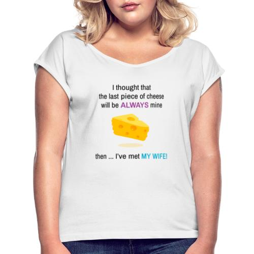 My Wife I thought that the last piece of cheese - Women's T-Shirt with rolled up sleeves